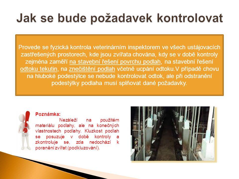Provede se fyzická kontrola veterinárním inspektorem ve všech ustájovacích zastřešených prostorech, kde jsou zvířata chována, kdy se v době kontroly zejména zaměří na stavební řešení povrchu podlah, na stavební řešení odtoku tekutin, na znečištění podlah včetně ucpání odtoku.V případě chovu na hluboké podestýlce se nebude kontrolovat odtok, ale při odstranění podestýlky podlaha musí splňovat dané požadavky.