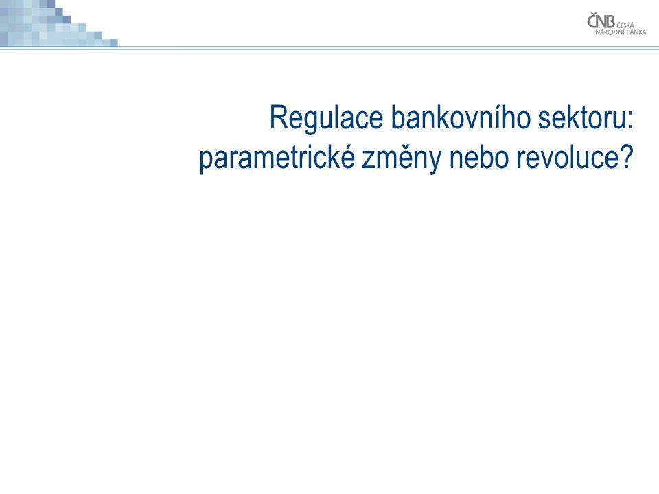 Regulace bankovního sektoru: parametrické změny nebo revoluce