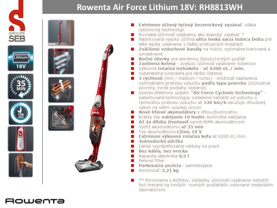 Rowenta Air Force Lithium 18V: RH8813WH Extrémne účinný tyčový bezvreckový vysávač vďaka cyklónovej technológii Rovnaká účinnosť vysávania ako klasický vysávač * Patentovaná vysoko účinná ultra tenká sacia hubica Delta pre ešte lepšie vysávanie v ťažko prístupných miestach Zväčšené vzduchové kanály na hubici, optimálne tvarované a umiestnené Bočné stierky pre extrémnu čistotu tvrdých podláh Zaoblená kolesá - zvyšujú účinnosť vysávanie kobercov Výkonná rotačná turbokefa - až 6200 ot.