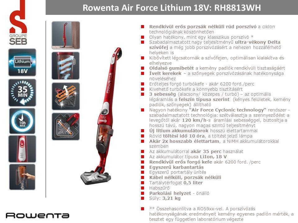 Rowenta Air Force Lithium 18V: RH8813WH Rendkívül erős porzsák nélküli rúd porszívó a ciklon technológiának köszönhetően Olyan hatékony, mint egy klasszikus porszívó * Szabadalmaztatott nagy teljesítményű ultra-vékony Delta szívófej a még jobb porszívózásért a nehezen hozzáférhető helyeken is Kibővített légcsatornák a szívófejen, optimálisan kialakítva és elhelyezve Oldalsó gumibetét a kemény padlók rendkívüli tisztaságáért Ívelt kerekek – a szőnyegek porszívózásának hatékonysága növeléséhez Erőteljes forgó turbókefe - akár 6200 ford./perc Kivehető turbókefe a könnyebb tisztításért 3 sebesség (alacsony/ közepes / turbó) – az optimális légáramlás a felszín típusa szerint (kényes felületek, kemény padlók, szőnyegek) állítható Nagyon hatékony Air Force Cyclonic technology rendszer - szabadalmaztatott technológia: szétválasztja a szennyeződést a levegőtől akár 120 km/h-s áramlási sebességgel, biztosítja a hosszú távú, nagyon magas szintű teljesítményt Új lítium akkumulátorok hosszú élettartammal Rövid töltési idő 10 óra, a töltést jelző lámpa Akár 2x hosszabb élettartam, a NiMH akkumulátorokkal szemben Az akkumulátorral akár 35 perc használat Az akkumulátor típusa LiIon, 18 V Rendkívül erős forgó kefe akár 6200 ford.