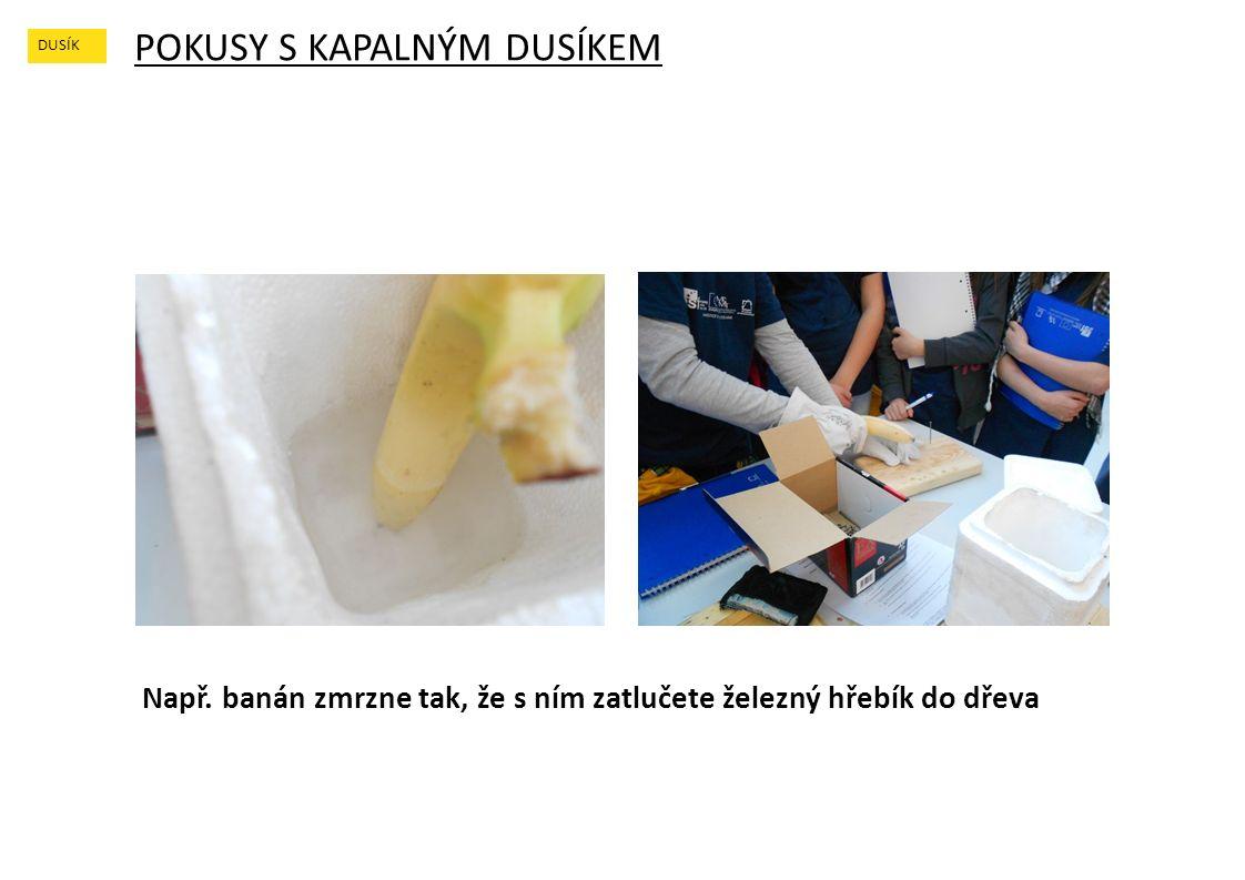 POKUSY S KAPALNÝM DUSÍKEM DUSÍK Např. banán zmrzne tak, že s ním zatlučete železný hřebík do dřeva