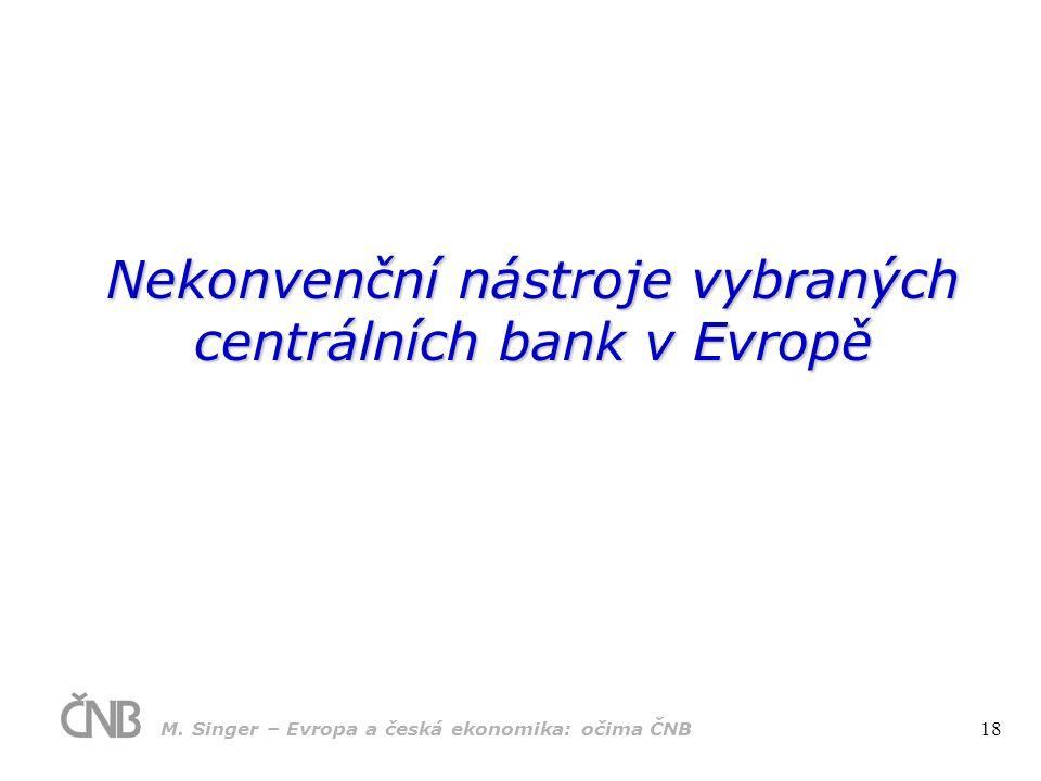 Nekonvenční nástroje vybraných centrálních bank v Evropě M. Singer – Evropa a česká ekonomika: očima ČNB 18