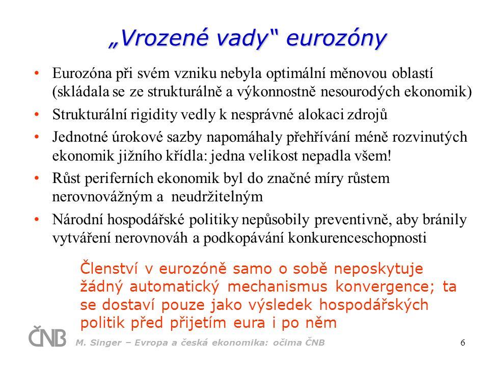 Budoucí vývoj v Evropě Krize postihla evropské ekonomiky v rozdílné míře Zdravé ekonomické fundamenty, nízká míra zadlužení, existence účinných přizpůsobovacích mechanismů a včasné a dostatečně razantní hospodářské politiky významně utlumily dopady krize Členství v eurozóně není příležitostí; domácí politiky jsou základem – lze jimi překonat obecně pomalejší růst eurozóny Pro některé periferní ekonomiky se euro stalo spíše přítěží Evropské ekonomiky jsou nyní většinou ve fázi oživení; mírně slábnou vnitřní rizika a spíše posilují vnější rizika oživení Růst evropských ekonomik bude nerovnoměrný: nejpomalejší budou nedostatečně reformované periferní ekonomiky eurozóny, středně rychlé budou jádrové země eurozóny a nejrychleji porostou dohánějící ekonomiky (až už v eurozóně nebo mimo ni) Evropa nebude stagnovat ale ani neporoste předkrizovými tempy M.