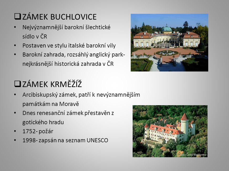  ZÁMEK BUCHLOVICE Nejvýznamnější barokní šlechtické sídlo v ČR Postaven ve stylu italské barokní vily Barokní zahrada, rozsáhlý anglický park- nejkrásnější historická zahrada v ČR  ZÁMEK KRMĚŽÍŽ Arcibiskupský zámek, patří k nevýznamnějším památkám na Moravě Dnes renesanční zámek přestavěn z gotického hradu 1752- požár 1998- zapsán na seznam UNESCO