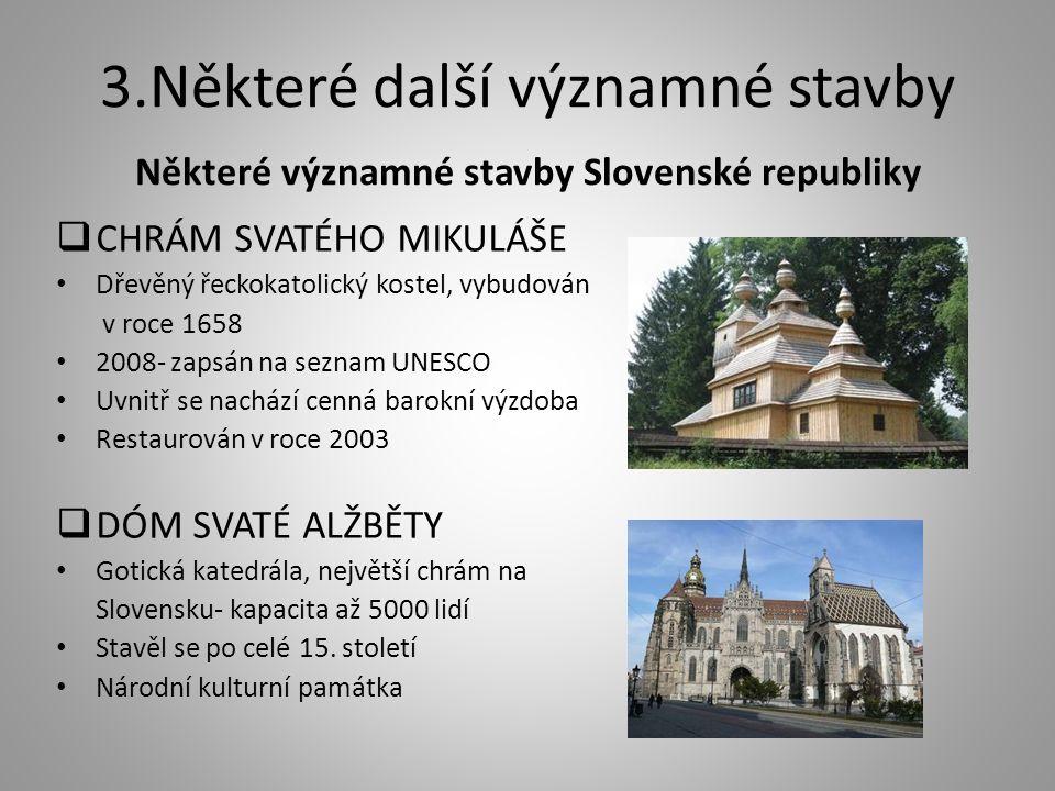 3.Některé další významné stavby Některé významné stavby Slovenské republiky  CHRÁM SVATÉHO MIKULÁŠE Dřevěný řeckokatolický kostel, vybudován v roce 1658 2008- zapsán na seznam UNESCO Uvnitř se nachází cenná barokní výzdoba Restaurován v roce 2003  DÓM SVATÉ ALŽBĚTY Gotická katedrála, největší chrám na Slovensku- kapacita až 5000 lidí Stavěl se po celé 15.