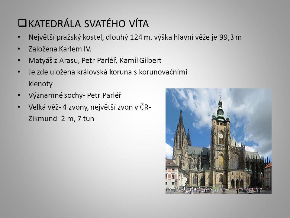  KATEDRÁLA SVATÉHO VÍTA Největší pražský kostel, dlouhý 124 m, výška hlavní věže je 99,3 m Založena Karlem IV. Matyáš z Arasu, Petr Parléř, Kamil Gil