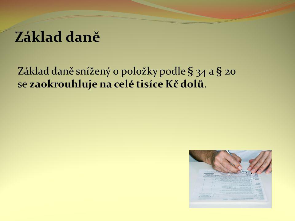 Základ daně Základ daně snížený o položky podle § 34 a § 20 se zaokrouhluje na celé tisíce Kč dolů.