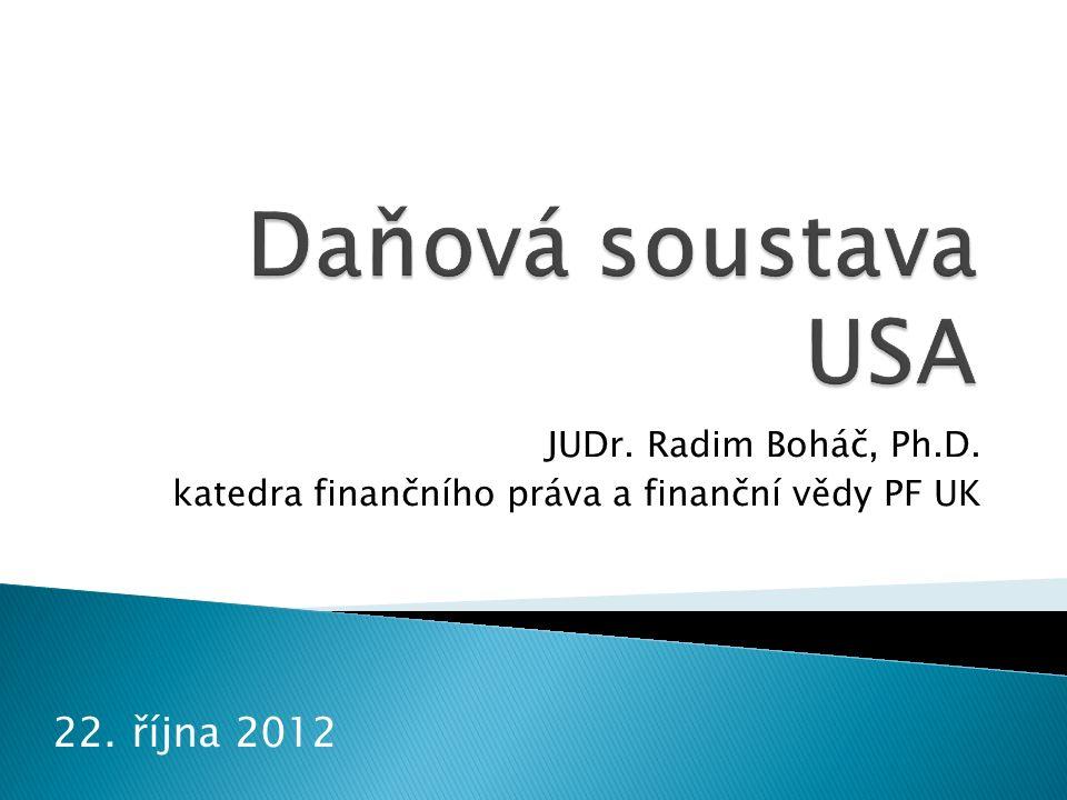 1. Obecný úvod 2. Federální daně 3. Státní daně Daňová soustava USA JUDr. Radim Boháč Ph.D. 2