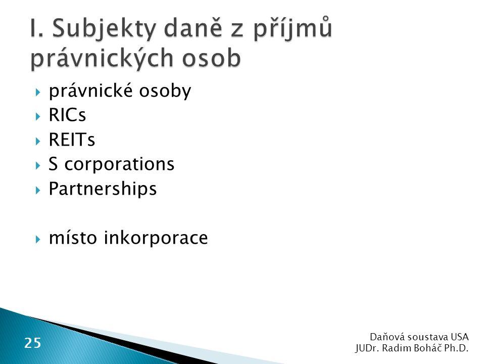  právnické osoby  RICs  REITs  S corporations  Partnerships  místo inkorporace Daňová soustava USA JUDr. Radim Boháč Ph.D. 25