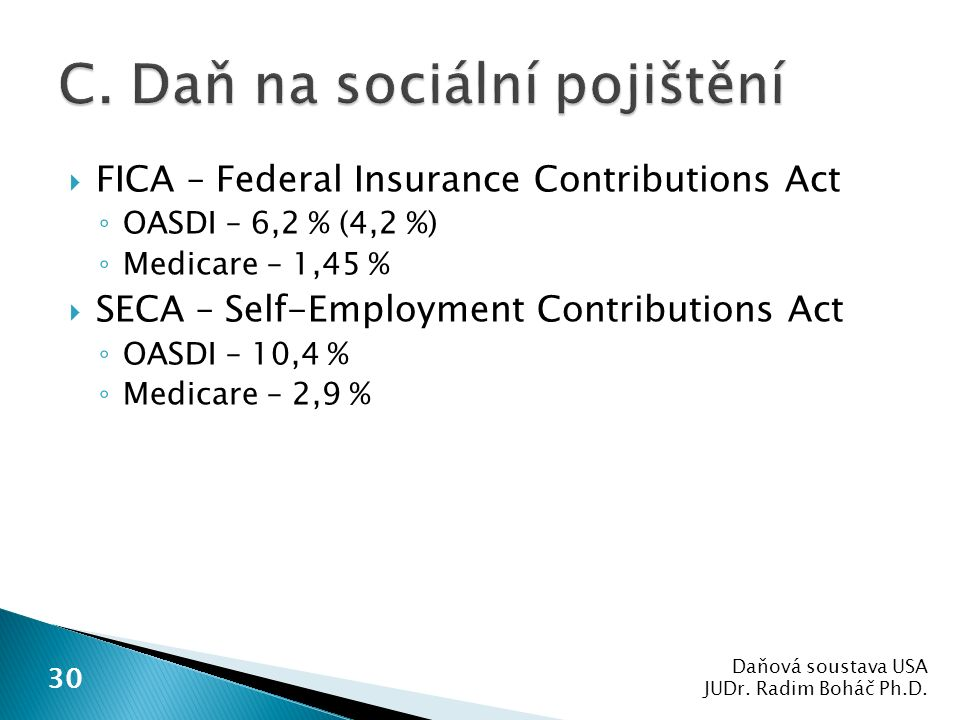  FICA – Federal Insurance Contributions Act ◦ OASDI – 6,2 % (4,2 %) ◦ Medicare – 1,45 %  SECA – Self-Employment Contributions Act ◦ OASDI – 10,4 % ◦ Medicare – 2,9 % Daňová soustava USA JUDr.