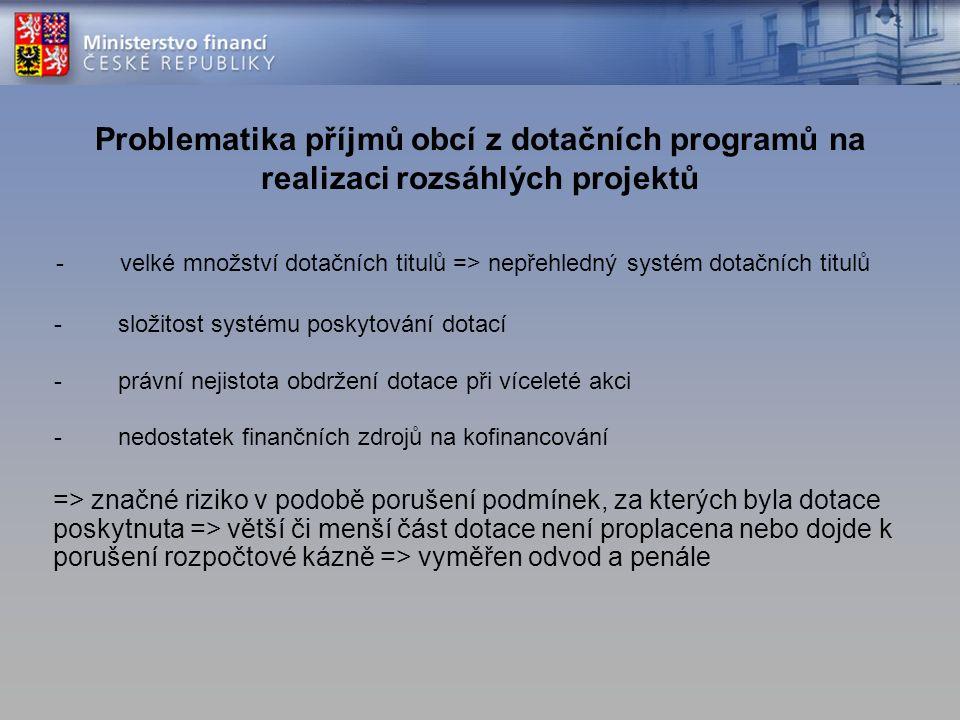 Problematika příjmů obcí z dotačních programů na realizaci rozsáhlých projektů => značné riziko v podobě porušení podmínek, za kterých byla dotace poskytnuta => větší či menší část dotace není proplacena nebo dojde k porušení rozpočtové kázně => vyměřen odvod a penále -velké množství dotačních titulů => nepřehledný systém dotačních titulů -složitost systému poskytování dotací -právní nejistota obdržení dotace při víceleté akci -nedostatek finančních zdrojů na kofinancování