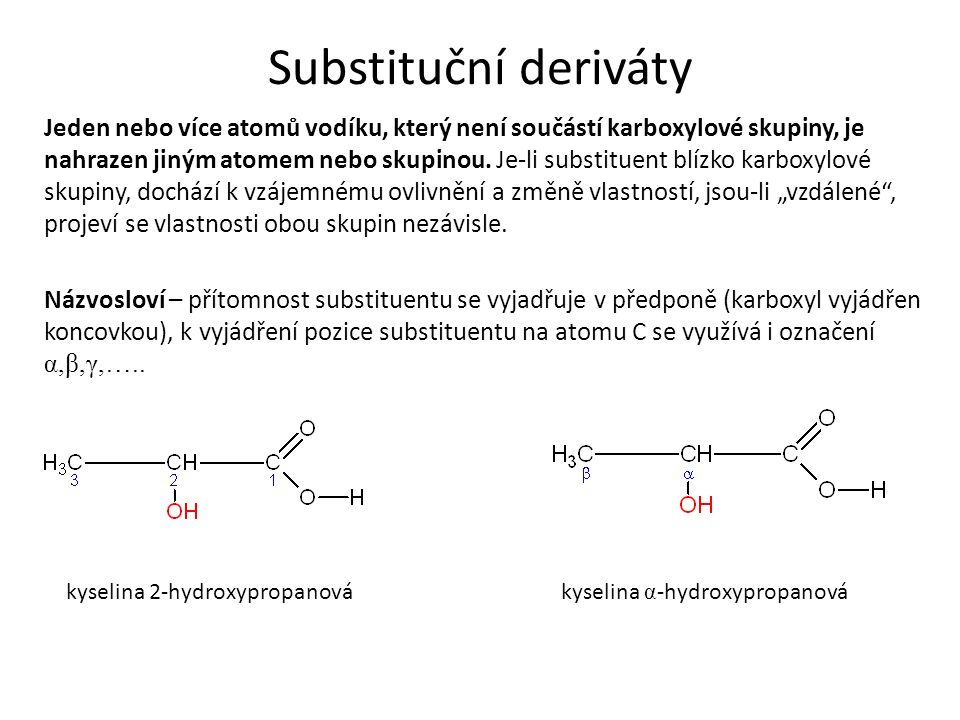 Substituční deriváty Jeden nebo více atomů vodíku, který není součástí karboxylové skupiny, je nahrazen jiným atomem nebo skupinou.