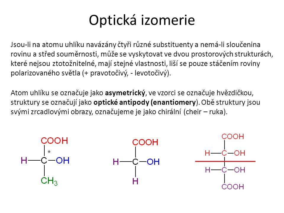 Optická izomerie Jsou-li na atomu uhlíku navázány čtyři různé substituenty a nemá-li sloučenina rovinu a střed souměrnosti, může se vyskytovat ve dvou prostorových strukturách, které nejsou ztotožnitelné, mají stejné vlastnosti, liší se pouze stáčením roviny polarizovaného světla (+ pravotočivý, - levotočivý).