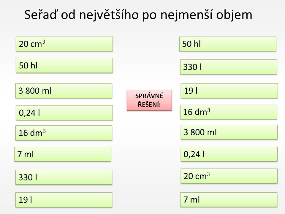 Seřaď od největšího po nejmenší objem 50 hl 20 cm 3 0,24 l 7 ml 330 l 19 l 330 l 19 l 16 dm 3 3 800 ml 0,24 l 20 cm 3 7 ml 3 800 ml 16 dm 3 SPRÁVNÉ ŘEŠENÍ: SPRÁVNÉ ŘEŠENÍ: