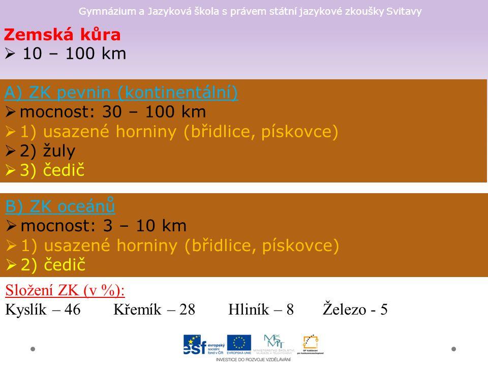 Gymnázium a Jazyková škola s právem státní jazykové zkoušky Svitavy Zemská kůra  10 – 100 km A) ZK pevnin (kontinentální)  mocnost: 30 – 100 km  1) usazené horniny (břidlice, pískovce)  2) žuly  3) čedič B) ZK oceánů  mocnost: 3 – 10 km  1) usazené horniny (břidlice, pískovce)  2) čedič Složení ZK (v %): Kyslík – 46 Křemík – 28 Hliník – 8 Železo - 5