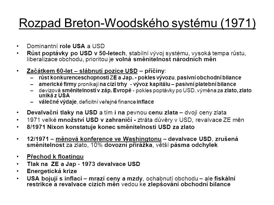 Rozpad Breton-Woodského systému (1971) Dominantní role USA a USD Růst poptávky po USD v 50-letech, stabilní vývoj systému, vysoká tempa růstu, liberalizace obchodu, prioritou je volná směnitelnost národních měn Začátkem 60-let – slábnutí pozice USD – příčiny: –růst konkurenceschopnosti ZE a Jap.