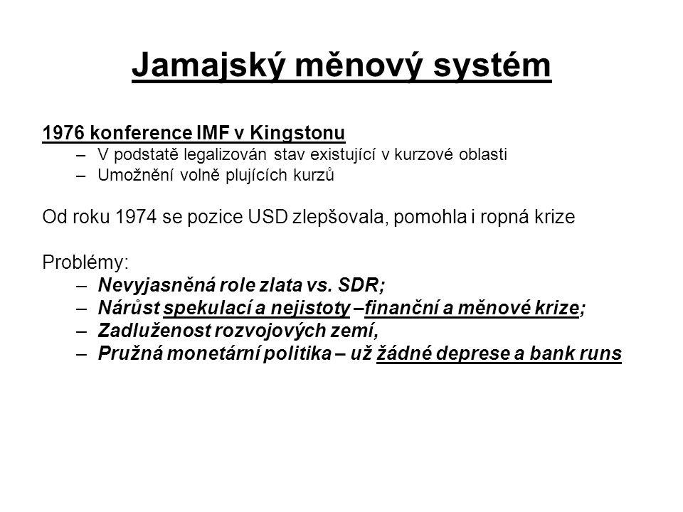 Jamajský měnový systém 1976 konference IMF v Kingstonu –V podstatě legalizován stav existující v kurzové oblasti –Umožnění volně plujících kurzů Od roku 1974 se pozice USD zlepšovala, pomohla i ropná krize Problémy: –Nevyjasněná role zlata vs.