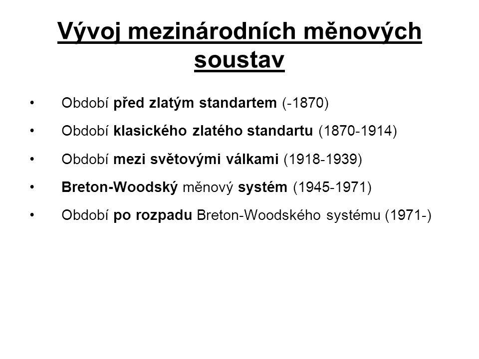 Vývoj mezinárodních měnových soustav Období před zlatým standartem (-1870) Období klasického zlatého standartu (1870-1914) Období mezi světovými válkami (1918-1939) Breton-Woodský měnový systém (1945-1971) Období po rozpadu Breton-Woodského systému (1971-)