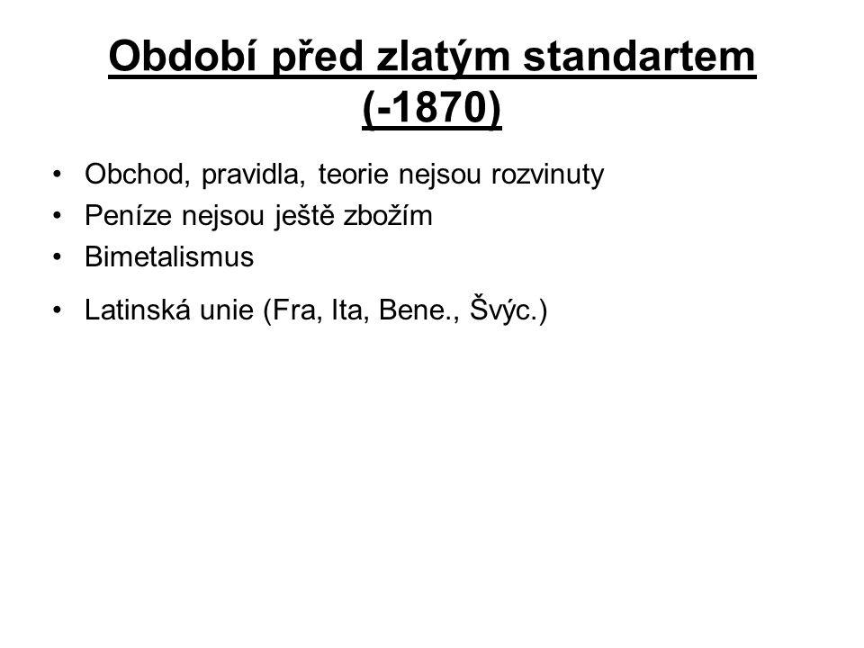Období před zlatým standartem (-1870) Obchod, pravidla, teorie nejsou rozvinuty Peníze nejsou ještě zbožím Bimetalismus Latinská unie (Fra, Ita, Bene., Švýc.)