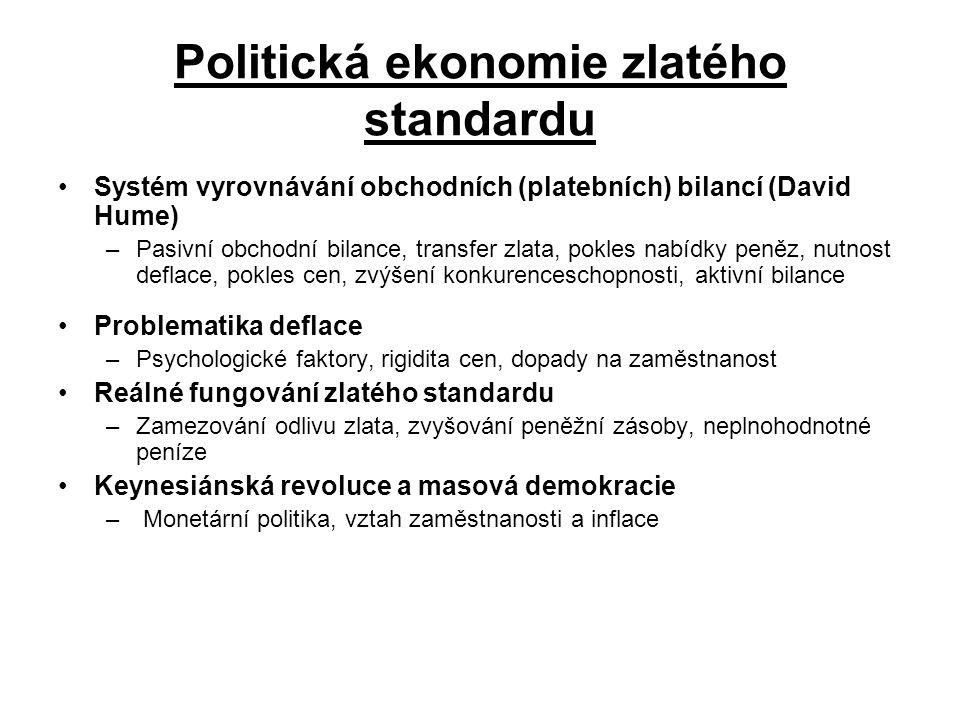Politická ekonomie zlatého standardu Systém vyrovnávání obchodních (platebních) bilancí (David Hume) –Pasivní obchodní bilance, transfer zlata, pokles nabídky peněz, nutnost deflace, pokles cen, zvýšení konkurenceschopnosti, aktivní bilance Problematika deflace –Psychologické faktory, rigidita cen, dopady na zaměstnanost Reálné fungování zlatého standardu –Zamezování odlivu zlata, zvyšování peněžní zásoby, neplnohodnotné peníze Keynesiánská revoluce a masová demokracie – Monetární politika, vztah zaměstnanosti a inflace