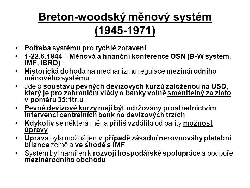 Breton-woodský měnový systém (1945-1971) Potřeba systému pro rychlé zotavení 1-22.6.1944 – Měnová a finanční konference OSN (B-W systém, IMF, IBRD) Historická dohoda na mechanizmu regulace mezinárodního měnového systému Jde o soustavu pevných devizových kurzů založenou na USD, který je pro zahraniční vlády a banky volně směnitelný za zlato v poměru 35:1tr.u.