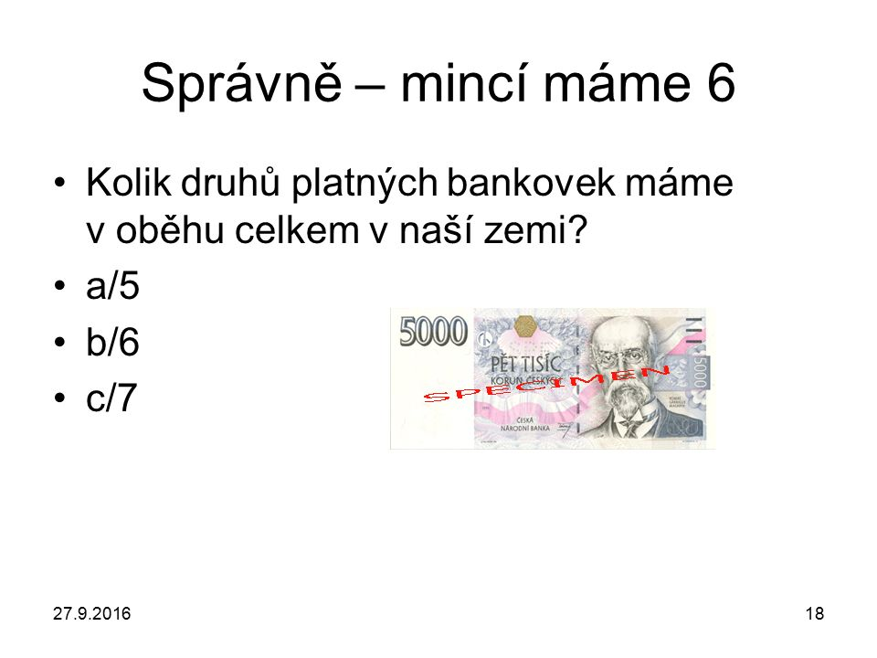 27.9.201618 Správně – mincí máme 6 Kolik druhů platných bankovek máme v oběhu celkem v naší zemi.
