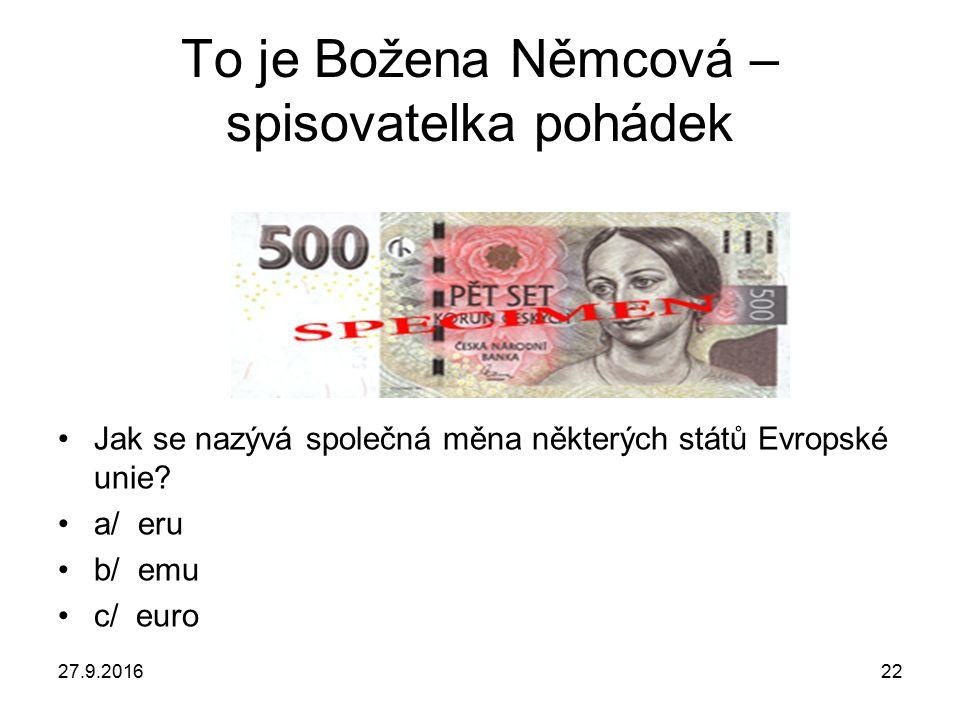 27.9.201622 To je Božena Němcová – spisovatelka pohádek Jak se nazývá společná měna některých států Evropské unie.