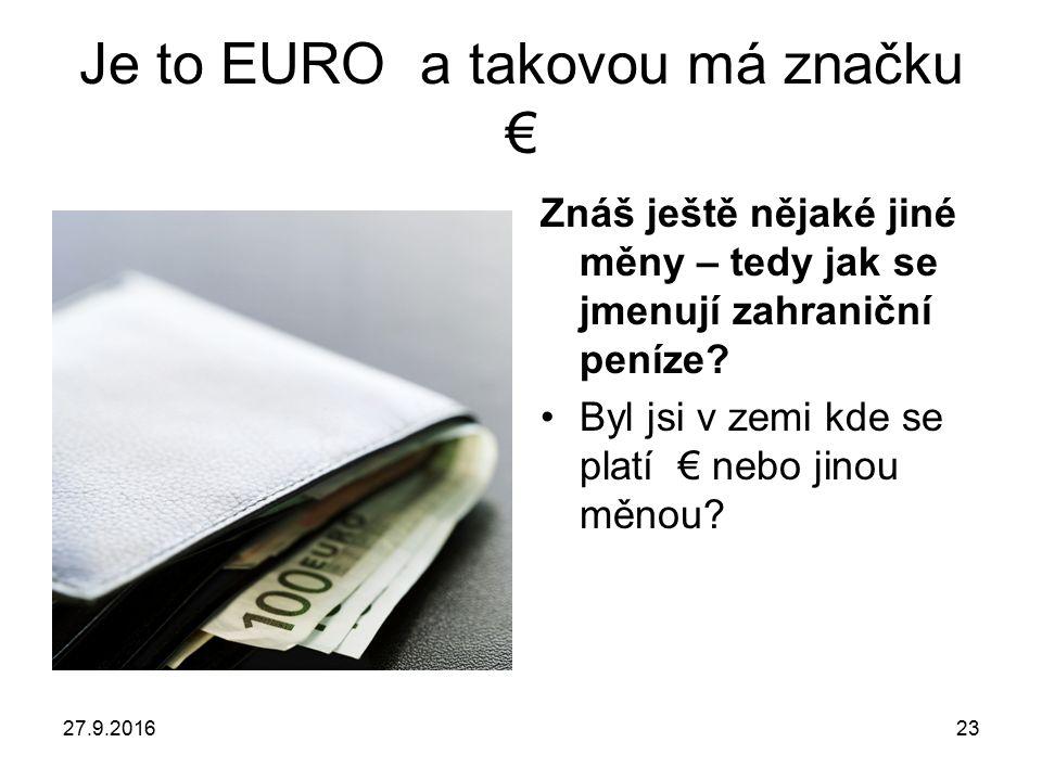 27.9.201623 Je to EURO a takovou má značku € Znáš ještě nějaké jiné měny – tedy jak se jmenují zahraniční peníze.