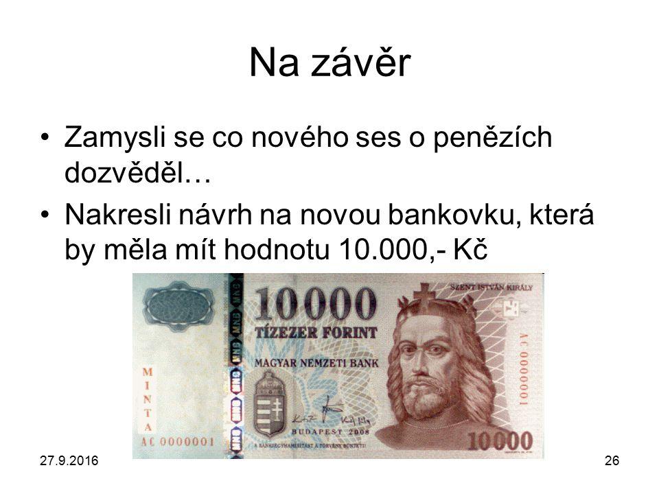 27.9.201626 Na závěr Zamysli se co nového ses o penězích dozvěděl… Nakresli návrh na novou bankovku, která by měla mít hodnotu 10.000,- Kč