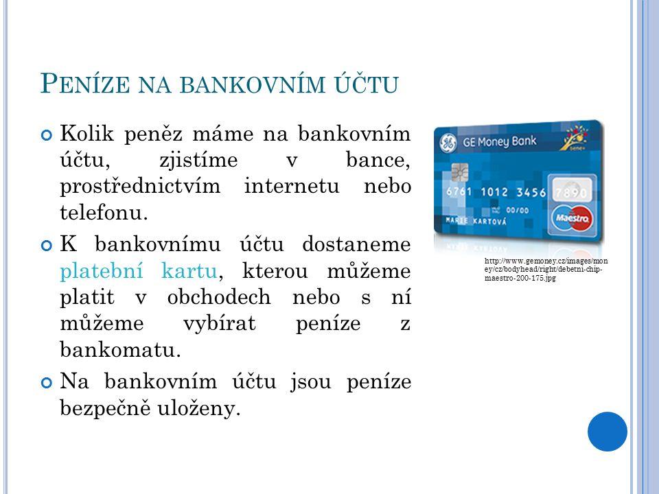 P ENÍZE NA BANKOVNÍM ÚČTU Kolik peněz máme na bankovním účtu, zjistíme v bance, prostřednictvím internetu nebo telefonu.