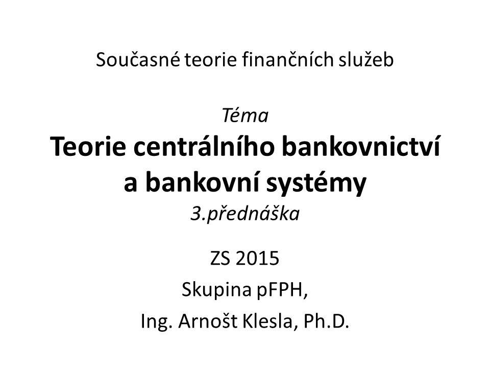 Současné teorie finančních služeb Téma Teorie centrálního bankovnictví a bankovní systémy 3.přednáška ZS 2015 Skupina pFPH, Ing. Arnošt Klesla, Ph.D.