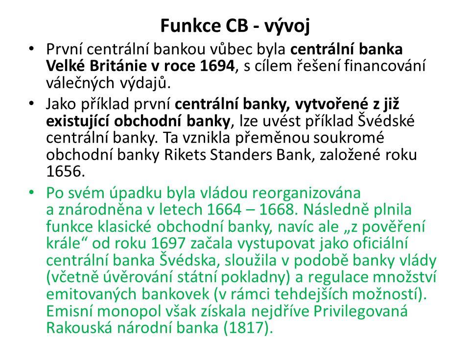 Funkce CB - vývoj První centrální bankou vůbec byla centrální banka Velké Británie v roce 1694, s cílem řešení financování válečných výdajů. Jako přík
