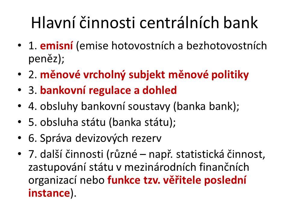 Hlavní činnosti centrálních bank 1. emisní (emise hotovostních a bezhotovostních peněz); 2. měnové vrcholný subjekt měnové politiky 3. bankovní regula