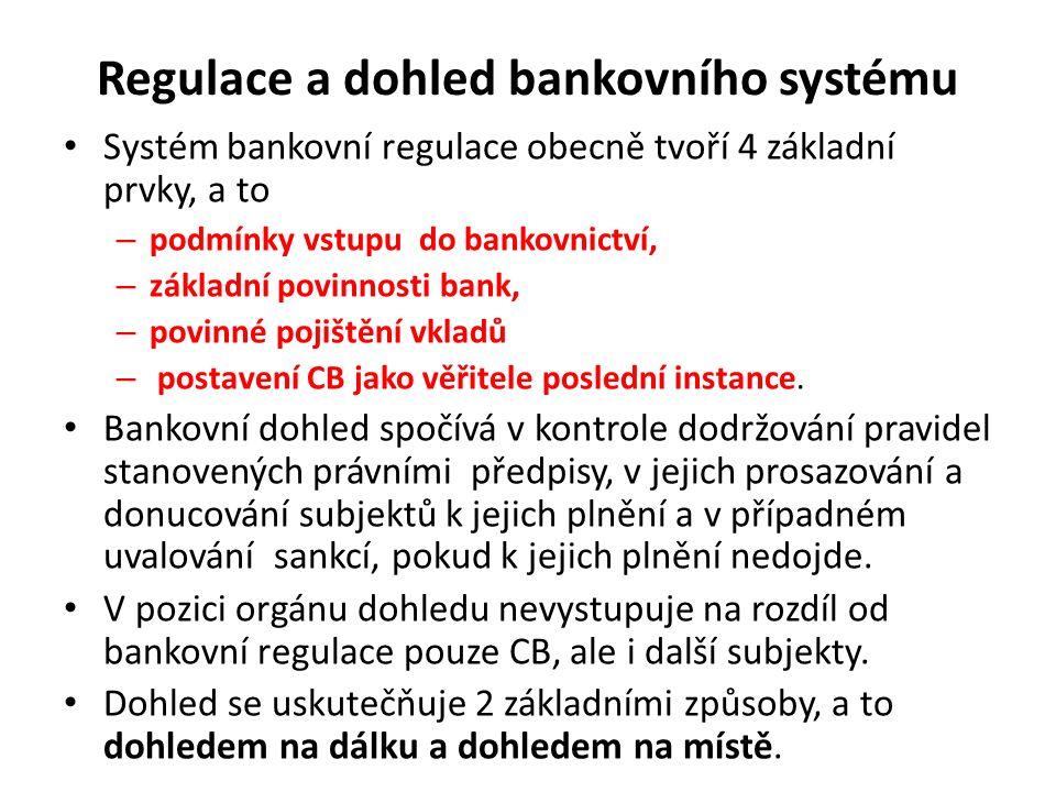 Regulace a dohled bankovního systému Systém bankovní regulace obecně tvoří 4 základní prvky, a to – podmínky vstupu do bankovnictví, – základní povinnosti bank, – povinné pojištění vkladů – postavení CB jako věřitele poslední instance.