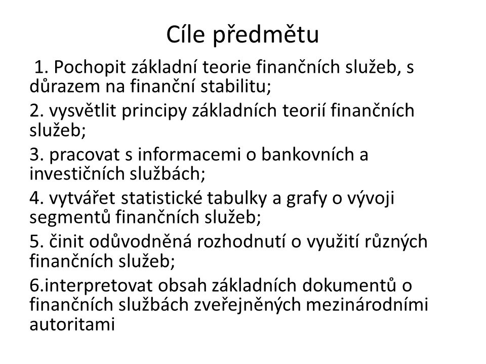 Cíle předmětu 1. Pochopit základní teorie finančních služeb, s důrazem na finanční stabilitu; 2. vysvětlit principy základních teorií finančních služe