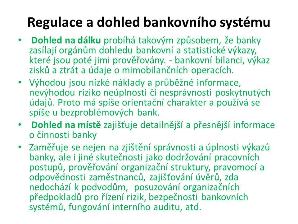 Regulace a dohled bankovního systému Dohled na dálku probíhá takovým způsobem, že banky zasílají orgánům dohledu bankovní a statistické výkazy, které jsou poté jimi prověřovány.