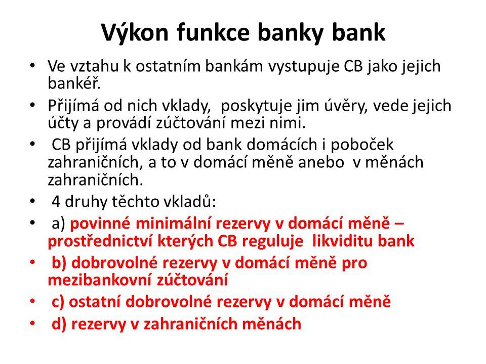 Výkon funkce banky bank Ve vztahu k ostatním bankám vystupuje CB jako jejich bankéř. Přijímá od nich vklady, poskytuje jim úvěry, vede jejich účty a p