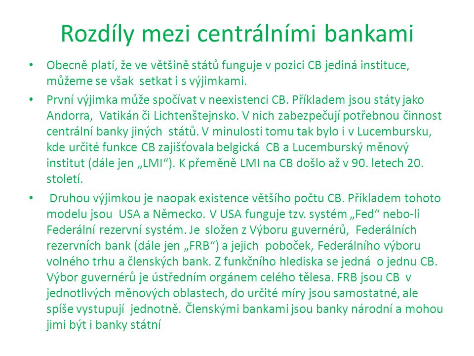 Rozdíly mezi centrálními bankami Obecně platí, že ve většině států funguje v pozici CB jediná instituce, můžeme se však setkat i s výjimkami. První vý
