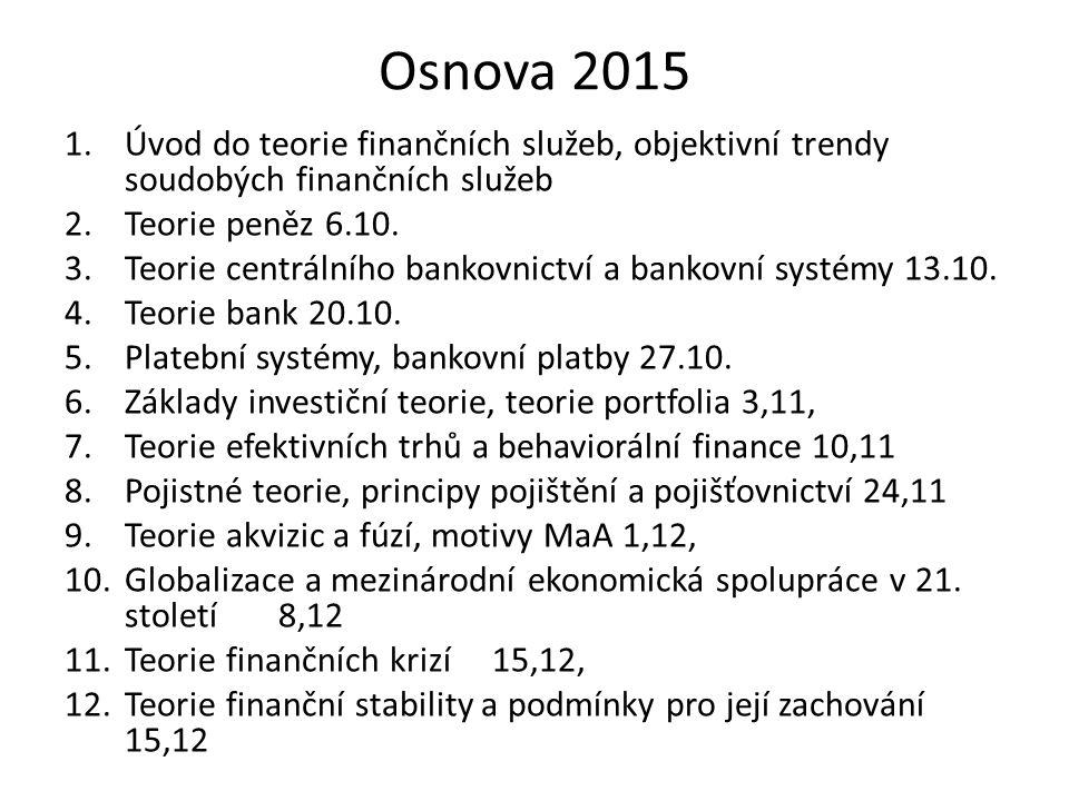 Osnova 2015 1.Úvod do teorie finančních služeb, objektivní trendy soudobých finančních služeb 2.Teorie peněz 6.10. 3.Teorie centrálního bankovnictví a