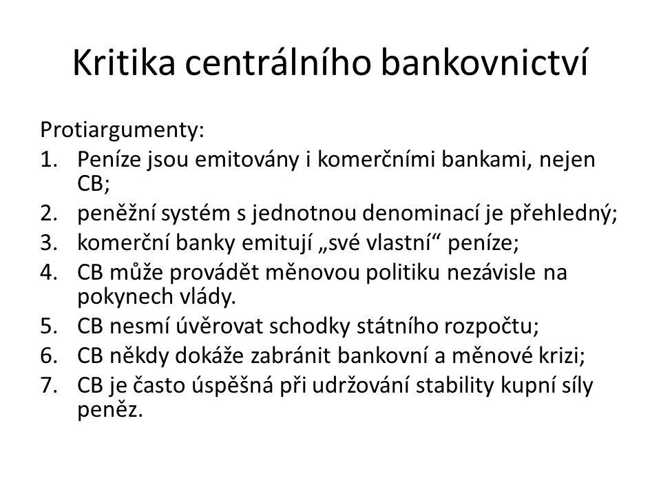"""Kritika centrálního bankovnictví Protiargumenty: 1.Peníze jsou emitovány i komerčními bankami, nejen CB; 2.peněžní systém s jednotnou denominací je přehledný; 3.komerční banky emitují """"své vlastní peníze; 4.CB může provádět měnovou politiku nezávisle na pokynech vlády."""