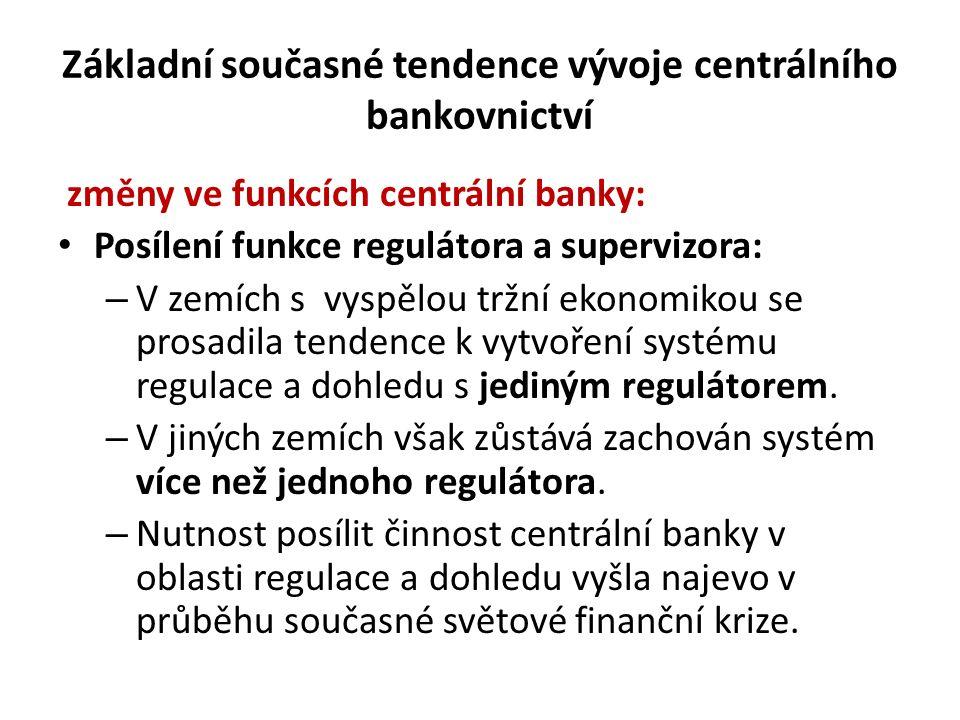 Základní současné tendence vývoje centrálního bankovnictví změny ve funkcích centrální banky: Posílení funkce regulátora a supervizora: – V zemích s vyspělou tržní ekonomikou se prosadila tendence k vytvoření systému regulace a dohledu s jediným regulátorem.