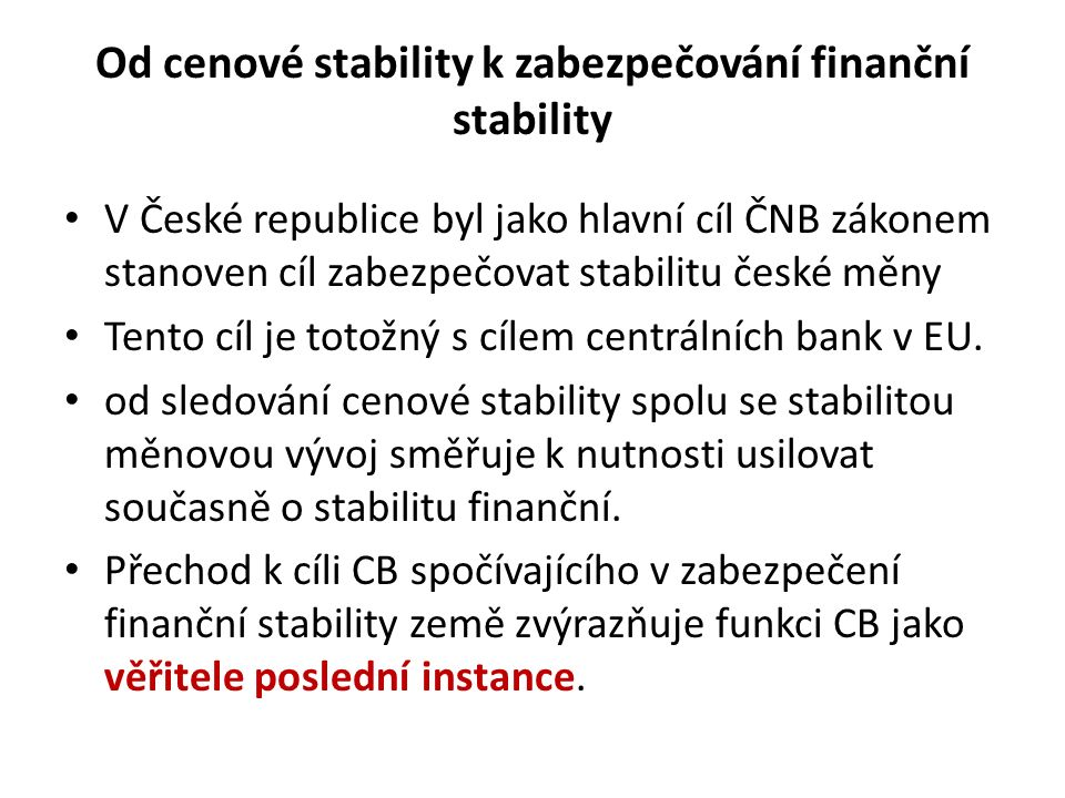 Od cenové stability k zabezpečování finanční stability V České republice byl jako hlavní cíl ČNB zákonem stanoven cíl zabezpečovat stabilitu české měn
