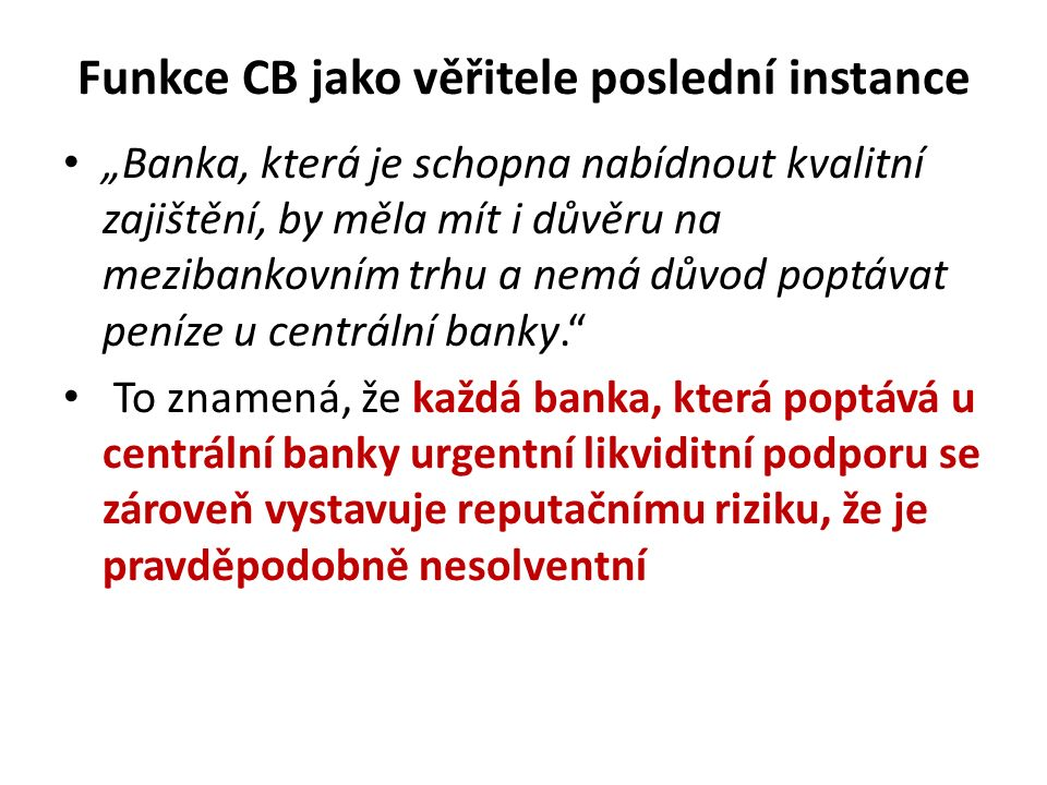 """Funkce CB jako věřitele poslední instance """"Banka, která je schopna nabídnout kvalitní zajištění, by měla mít i důvěru na mezibankovním trhu a nemá důvod poptávat peníze u centrální banky. To znamená, že každá banka, která poptává u centrální banky urgentní likviditní podporu se zároveň vystavuje reputačnímu riziku, že je pravděpodobně nesolventní"""