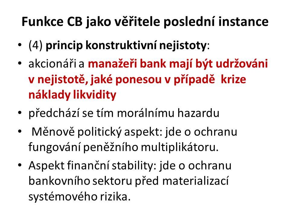 Funkce CB jako věřitele poslední instance (4) princip konstruktivní nejistoty: akcionáři a manažeři bank mají být udržováni v nejistotě, jaké ponesou v případě krize náklady likvidity předchází se tím morálnímu hazardu Měnově politický aspekt: jde o ochranu fungování peněžního multiplikátoru.
