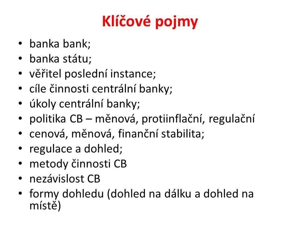 Klíčové pojmy banka bank; banka státu; věřitel poslední instance; cíle činnosti centrální banky; úkoly centrální banky; politika CB – měnová, protiinflační, regulační cenová, měnová, finanční stabilita; regulace a dohled; metody činnosti CB nezávislost CB formy dohledu (dohled na dálku a dohled na místě)