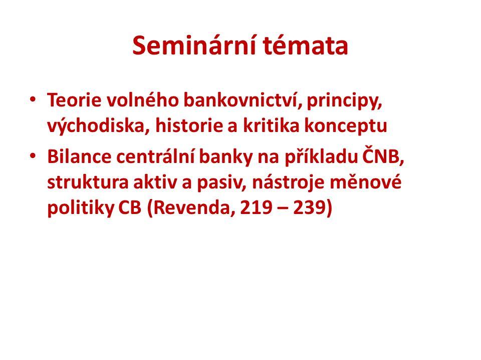 Seminární témata Teorie volného bankovnictví, principy, východiska, historie a kritika konceptu Bilance centrální banky na příkladu ČNB, struktura aktiv a pasiv, nástroje měnové politiky CB (Revenda, 219 – 239)