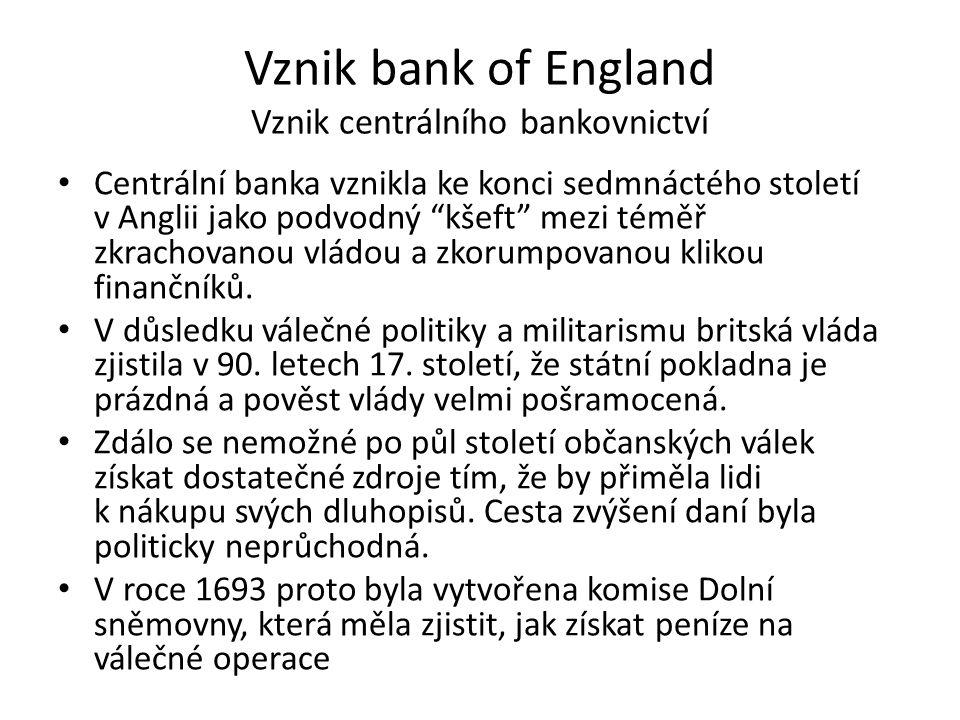 Vznik bank of England Vznik centrálního bankovnictví Centrální banka vznikla ke konci sedmnáctého století v Anglii jako podvodný kšeft mezi téměř zkrachovanou vládou a zkorumpovanou klikou finančníků.