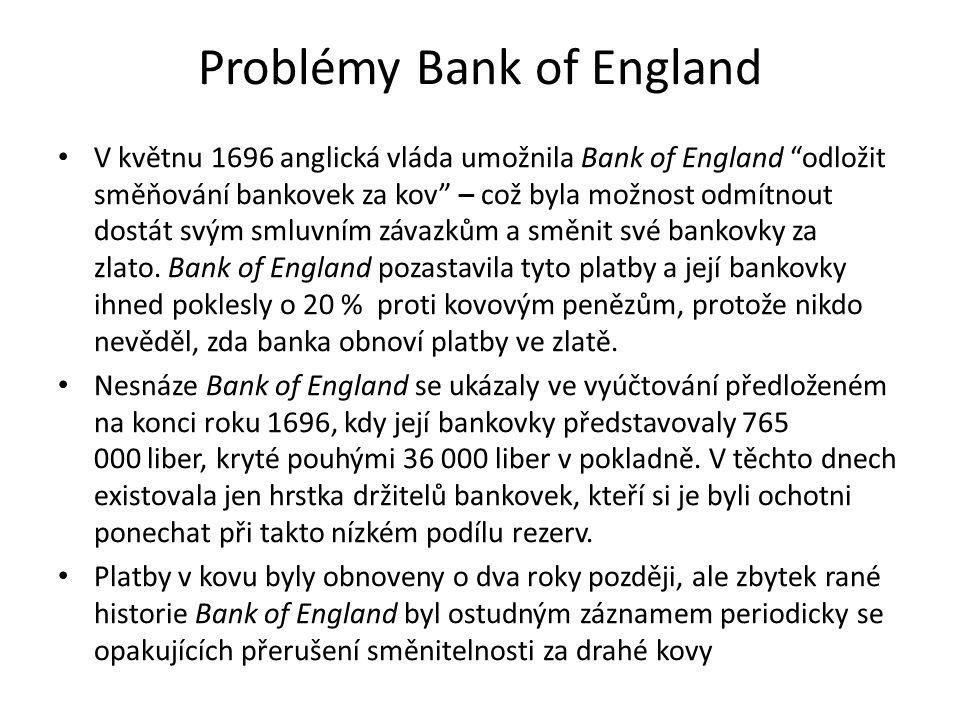 Problémy Bank of England V květnu 1696 anglická vláda umožnila Bank of England odložit směňování bankovek za kov – což byla možnost odmítnout dostát svým smluvním závazkům a směnit své bankovky za zlato.