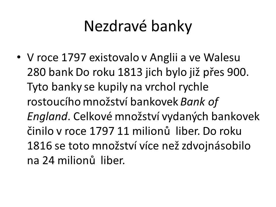 Nezdravé banky V roce 1797 existovalo v Anglii a ve Walesu 280 bank Do roku 1813 jich bylo již přes 900. Tyto banky se kupily na vrchol rychle rostouc
