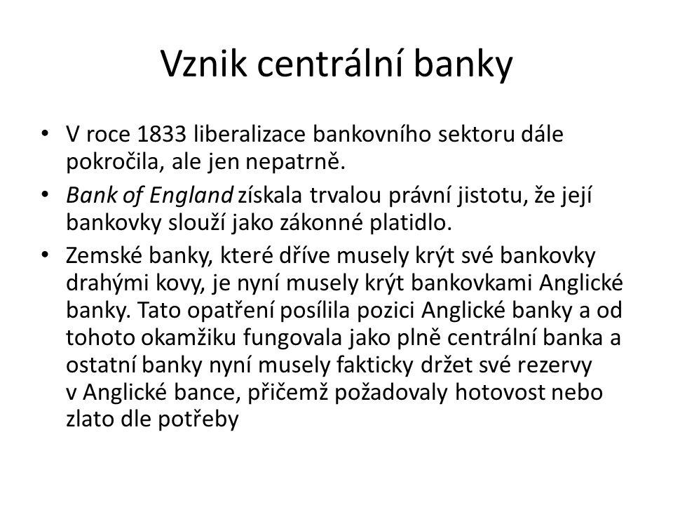 Vznik centrální banky V roce 1833 liberalizace bankovního sektoru dále pokročila, ale jen nepatrně. Bank of England získala trvalou právní jistotu, že